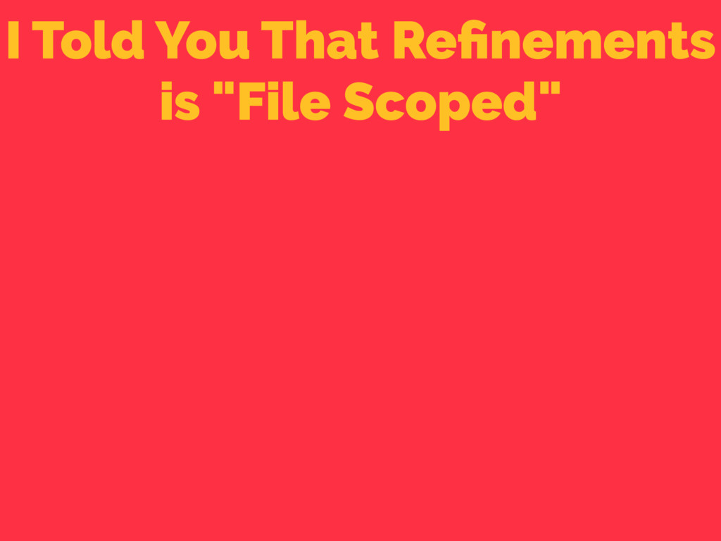 """I Told You That Refinements is """"File Scoped"""""""
