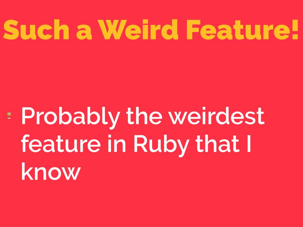 Such a Weird Feature!  Probably the weirdest fe...