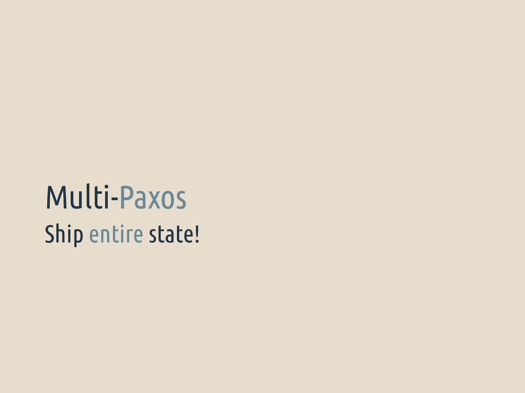 Ship entire state! Multi-Paxos