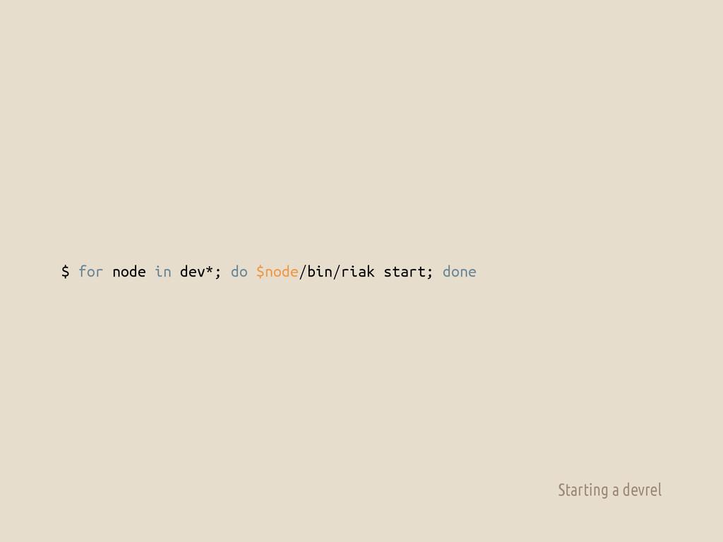 $ for node in dev*; do $node/bin/riak start; do...