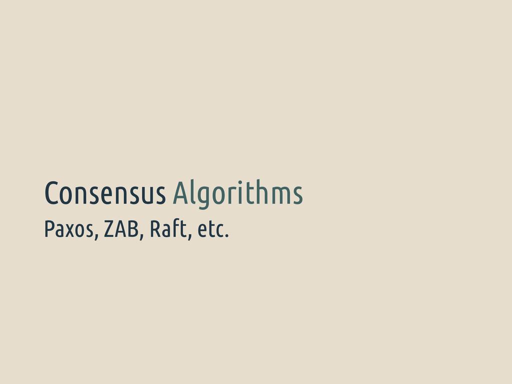 Paxos, ZAB, Raft, etc. Consensus Algorithms