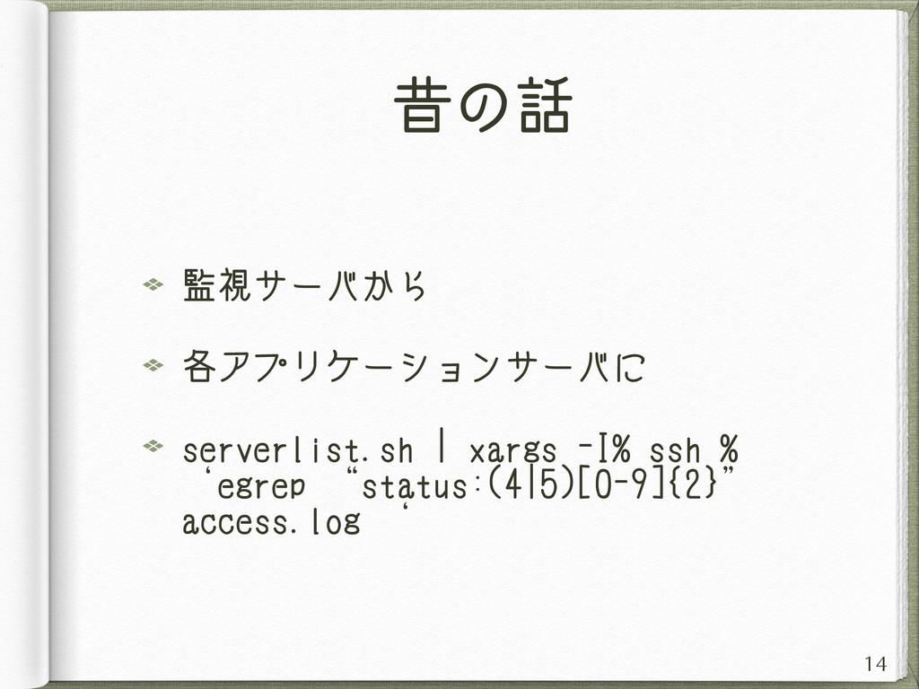 昔の話 監視サーバから 各アプリケーションサーバに serverlist.sh | xargs...