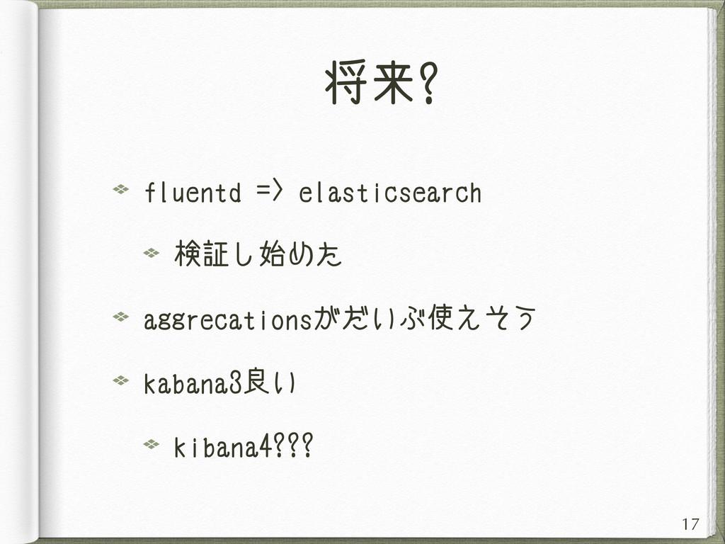 将来? fluentd => elasticsearch 検証し始めた aggrecation...