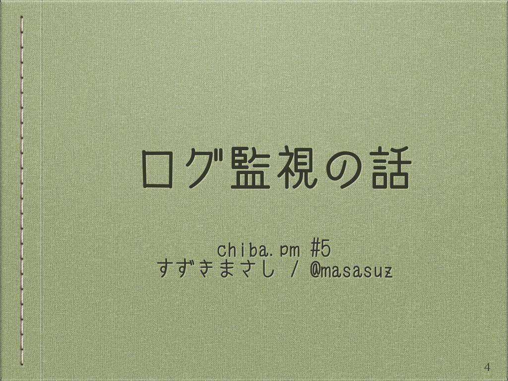 ログ監視の話 chiba.pm #5 すずきまさし / @masasuz 4