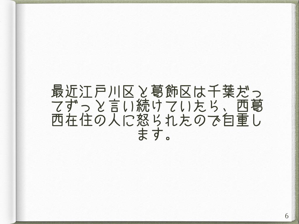 最近江戸川区と葛飾区は千葉だっ てずっと言い続けていたら、西葛 西在住の人に怒られたので自重し...
