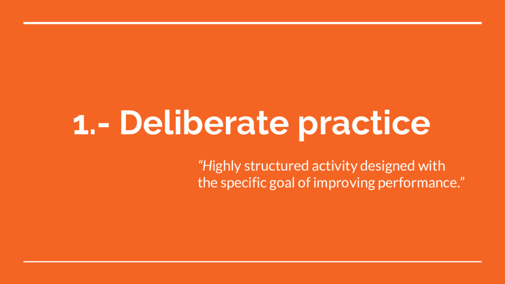 "1.- Deliberate practice ""Highly structured acti..."