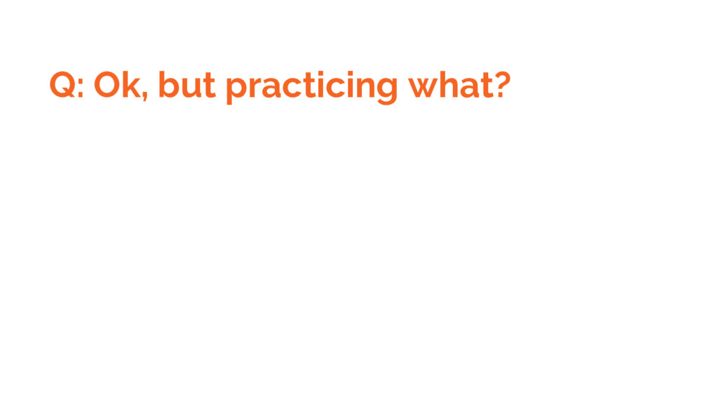 Q: Ok, but practicing what?