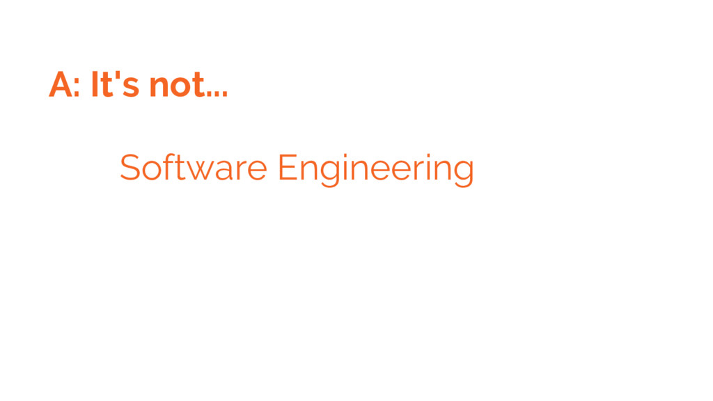 A: It's not... Software Engineering