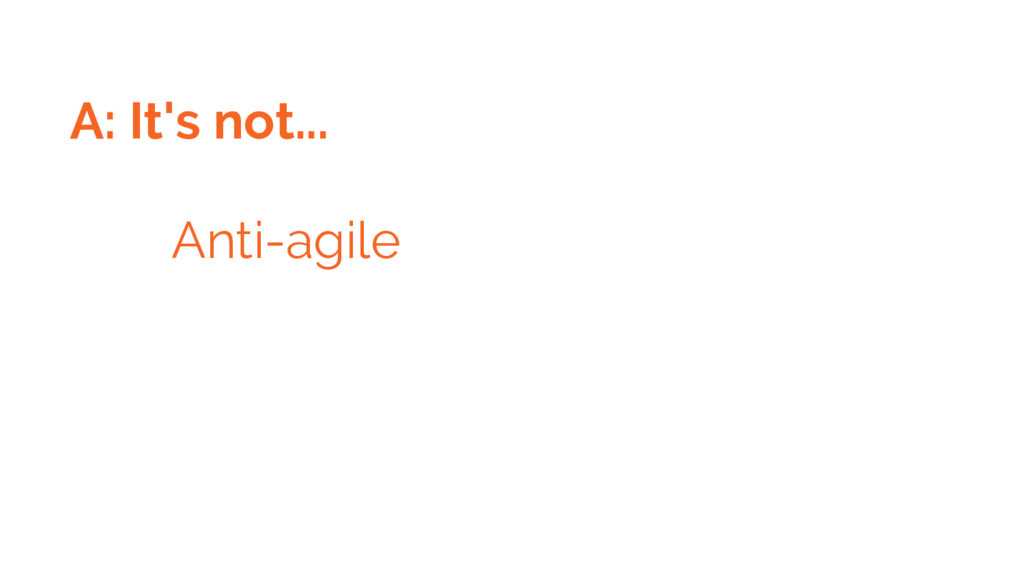 A: It's not... Anti-agile