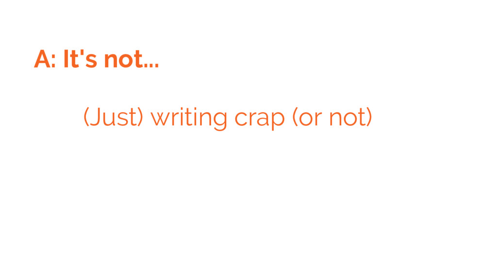 A: It's not... (Just) writing crap (or not)