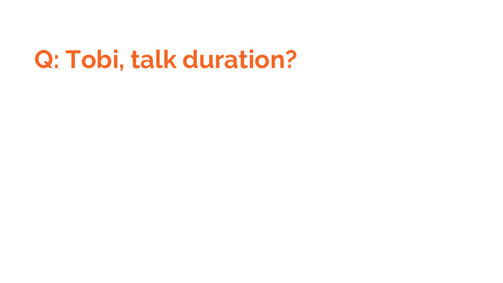 Q: Tobi, talk duration?