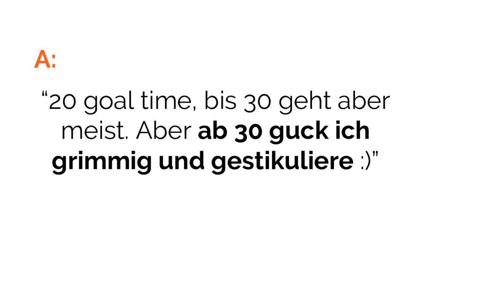 "A: ""20 goal time, bis 30 geht aber meist. Aber ..."