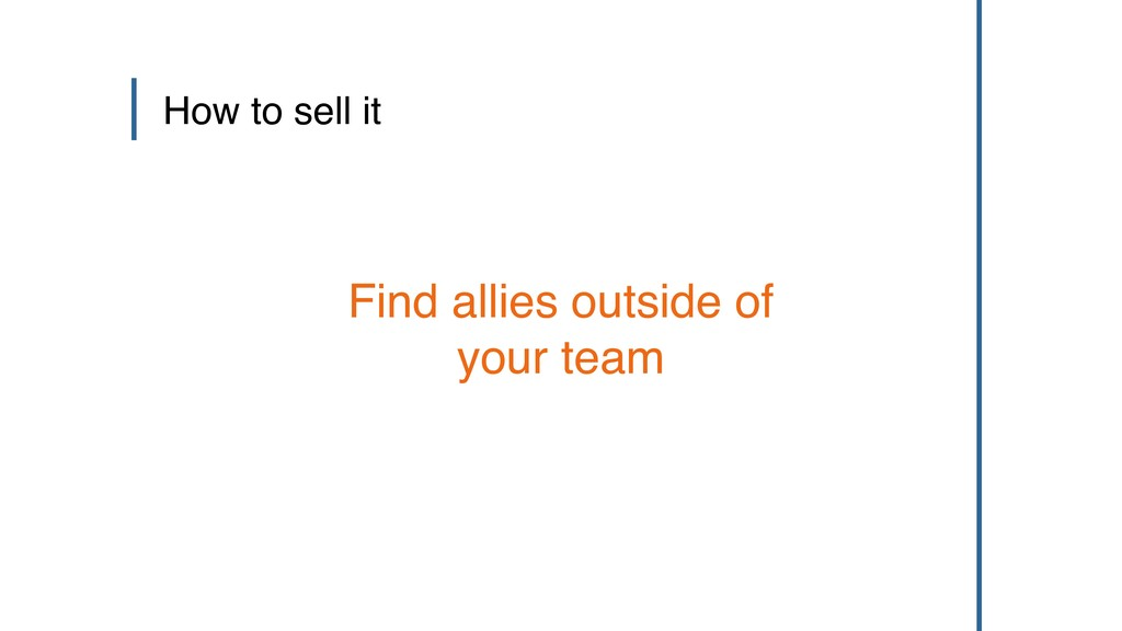 How to sell it Find allies outside of your team