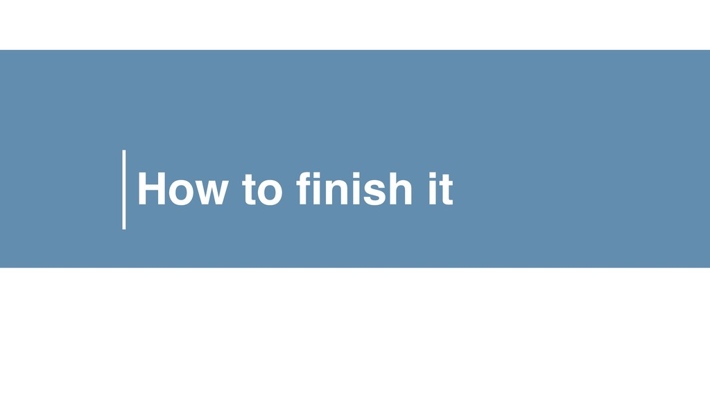 How to finish it
