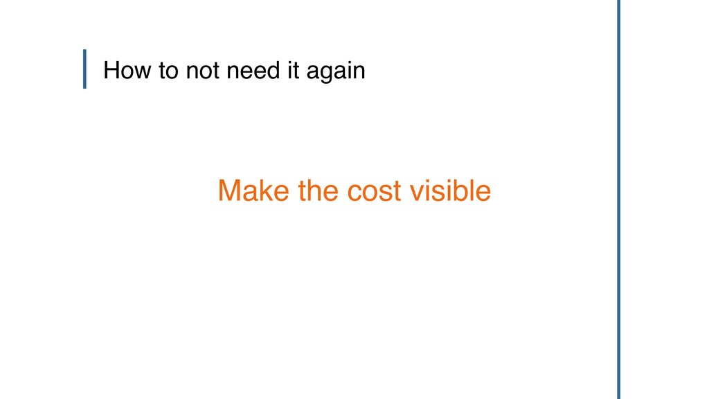 How to not need it again Make the cost visible