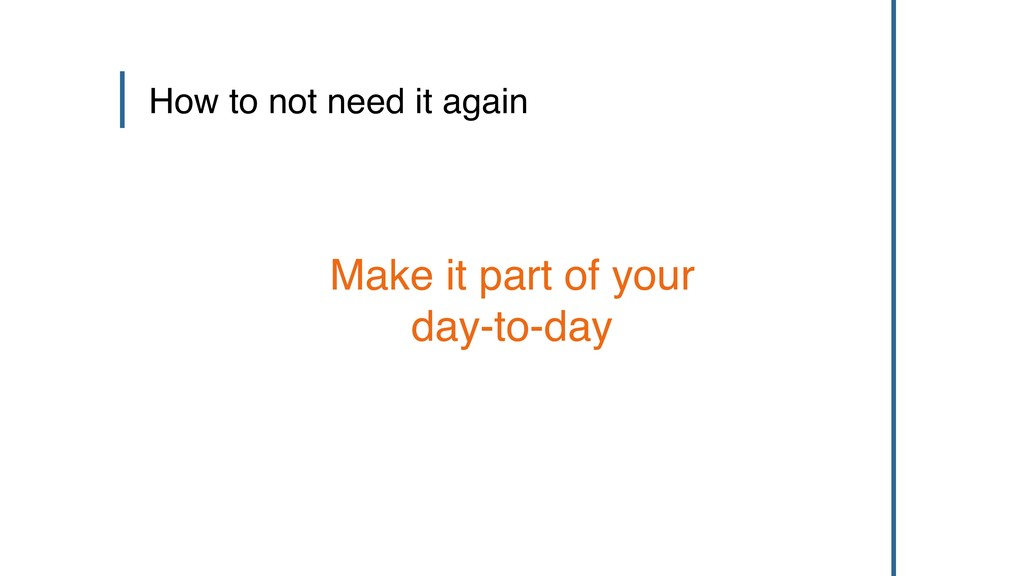Make it part of your day-to-day How to not need...
