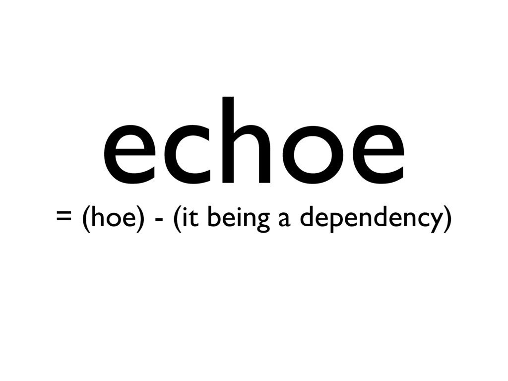 echoe = (hoe) - (it being a dependency)