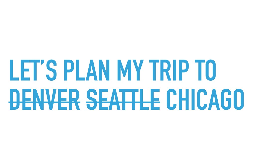 LET'S PLAN MY TRIP TO DENVER SEATTLE CHICAGO