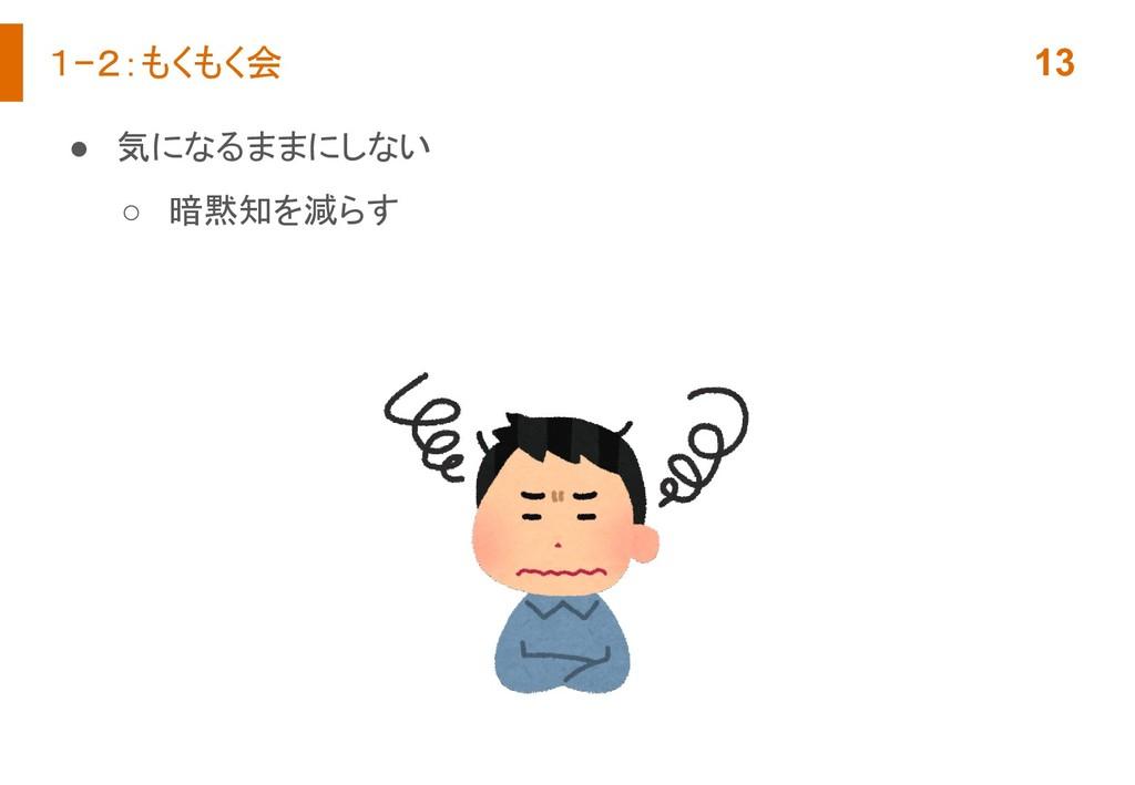 1−2:もくもく会 13 ● 気になるままにしない ○ 暗黙知を減らす