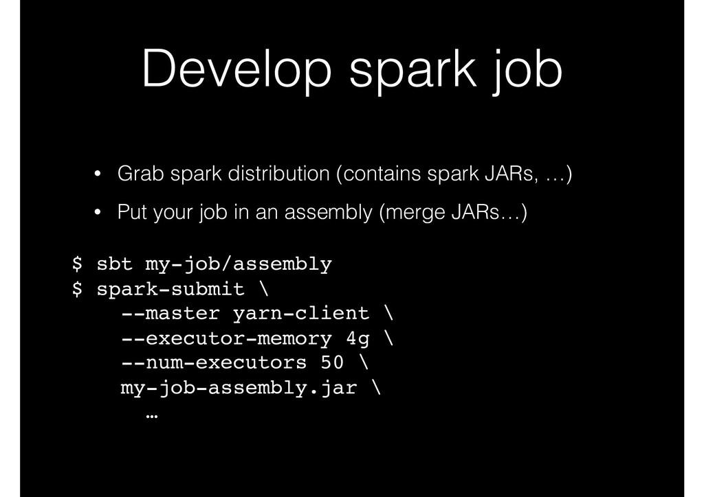 Develop spark job • Grab spark distribution (co...