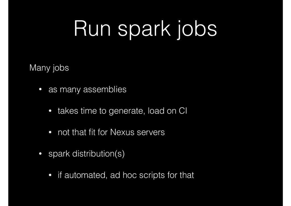 Run spark jobs Many jobs • as many assemblies •...