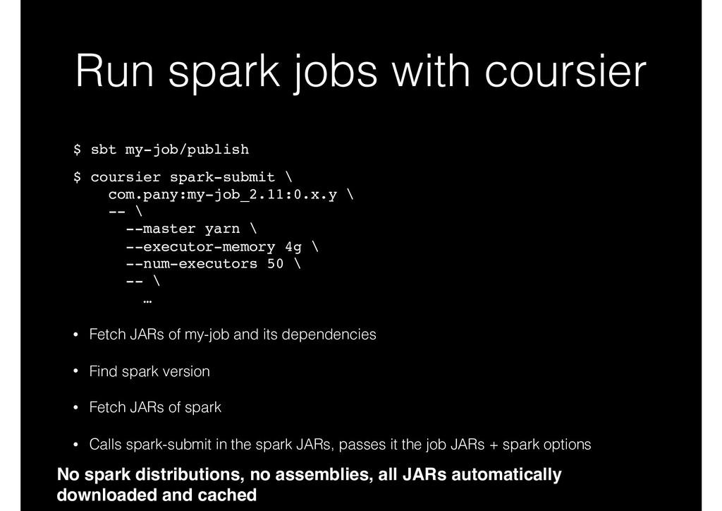 Run spark jobs with coursier $ sbt my-job/publi...