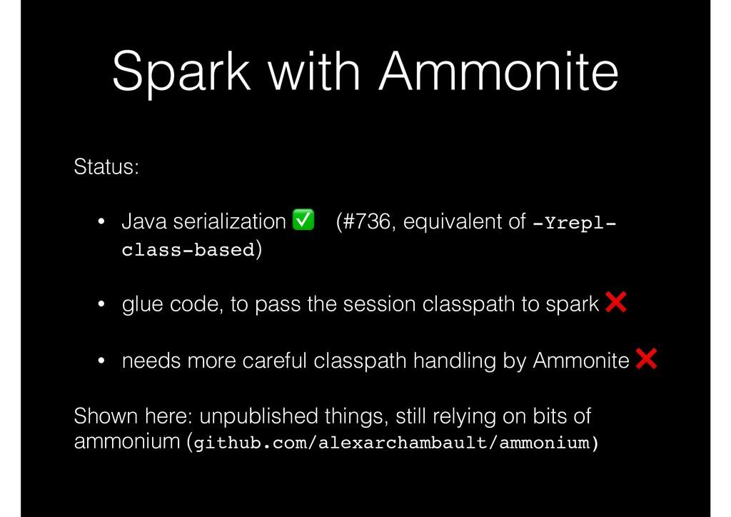 Spark with Ammonite Status: • Java serializatio...
