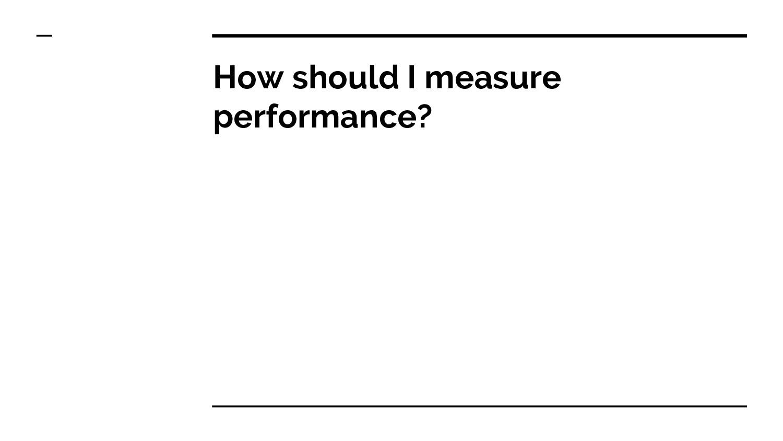 How should I measure performance?