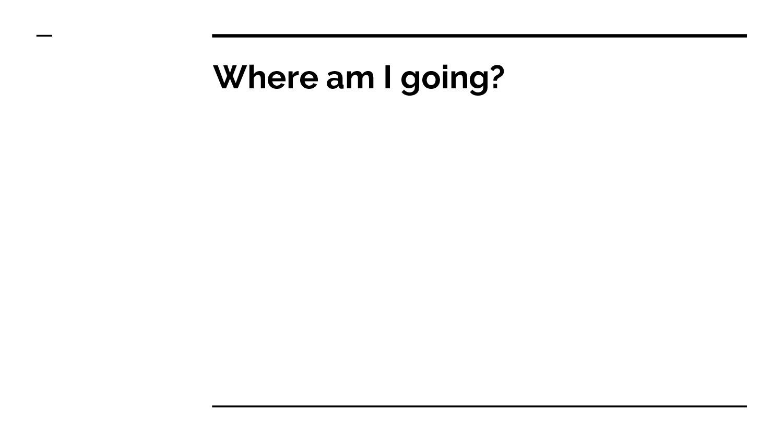 Where am I going?