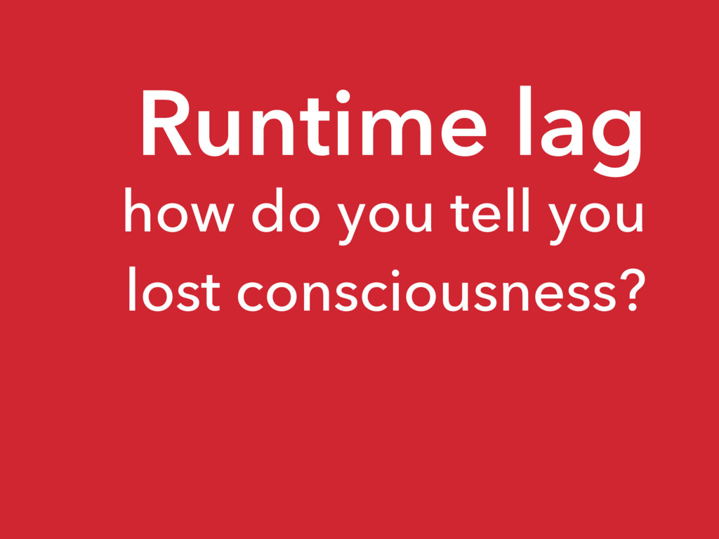 Runtime lag how do you tell you lost consciousn...