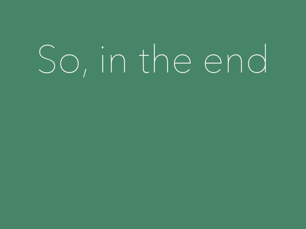 So, in the end