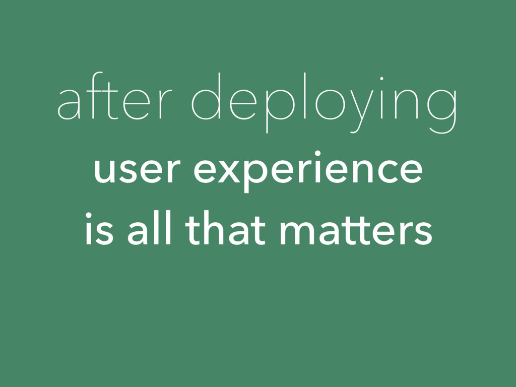 user experience is all that matters after deplo...