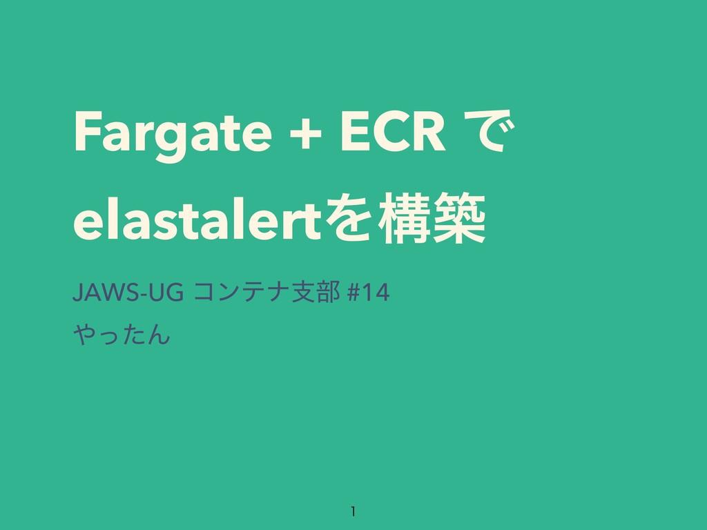 Fargate + ECR Ͱ elastalertΛߏங JAWS-UG ίϯςφࢧ෦ #1...