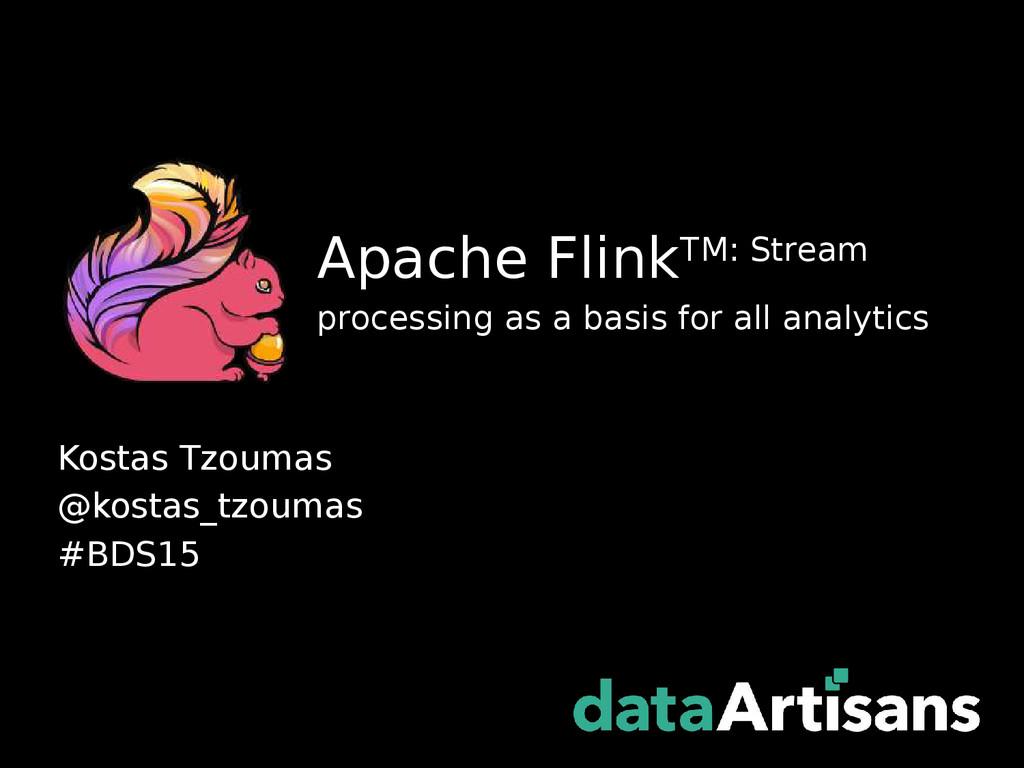 Kostas Tzoumas @kostas_tzoumas #BDS15 Apache Fl...