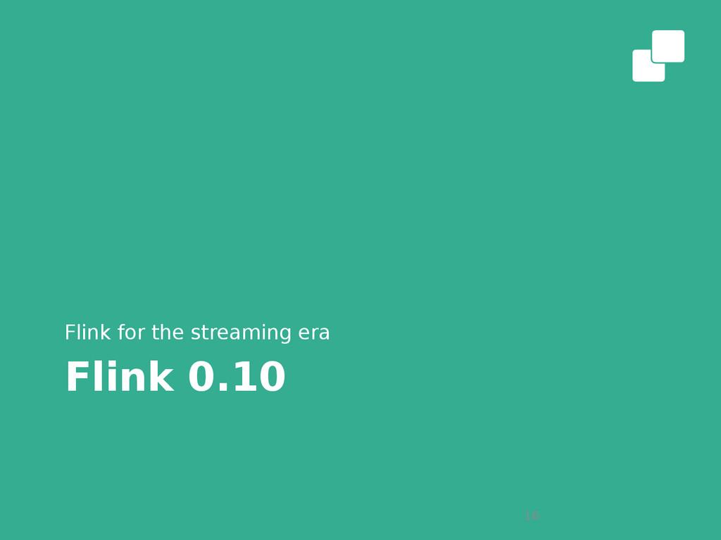 Flink 0.10 Flink for the streaming era 16