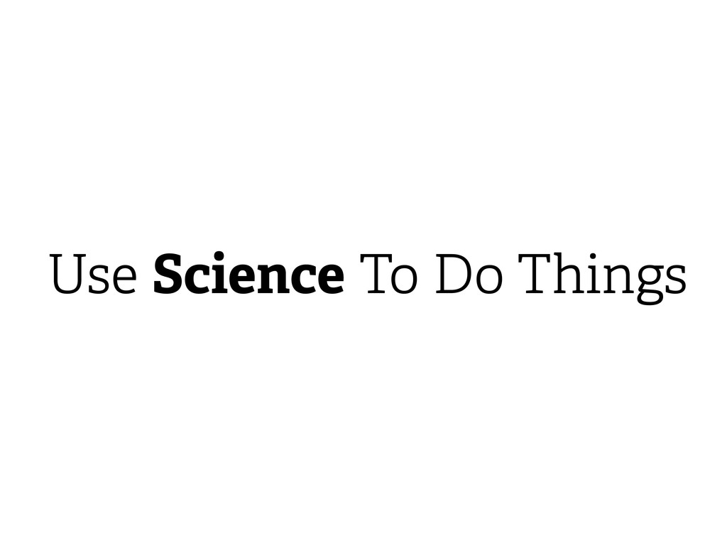 Science Use Do Things To