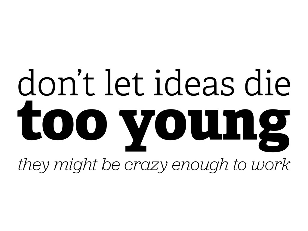 too young don't let ideas die they might be cra...