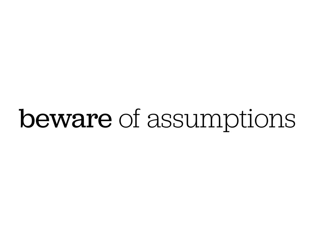 beware of assumptions