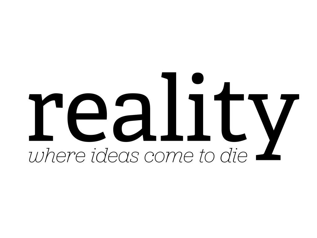reality where ideas come to die
