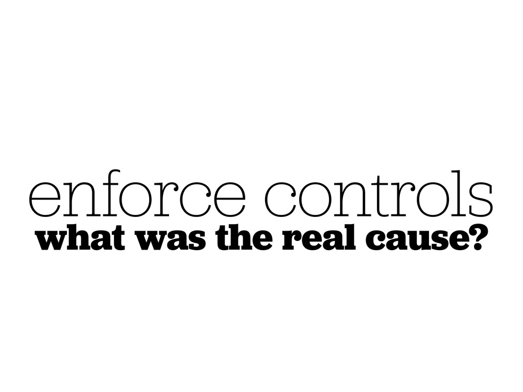 enforce controls what was the real cause?