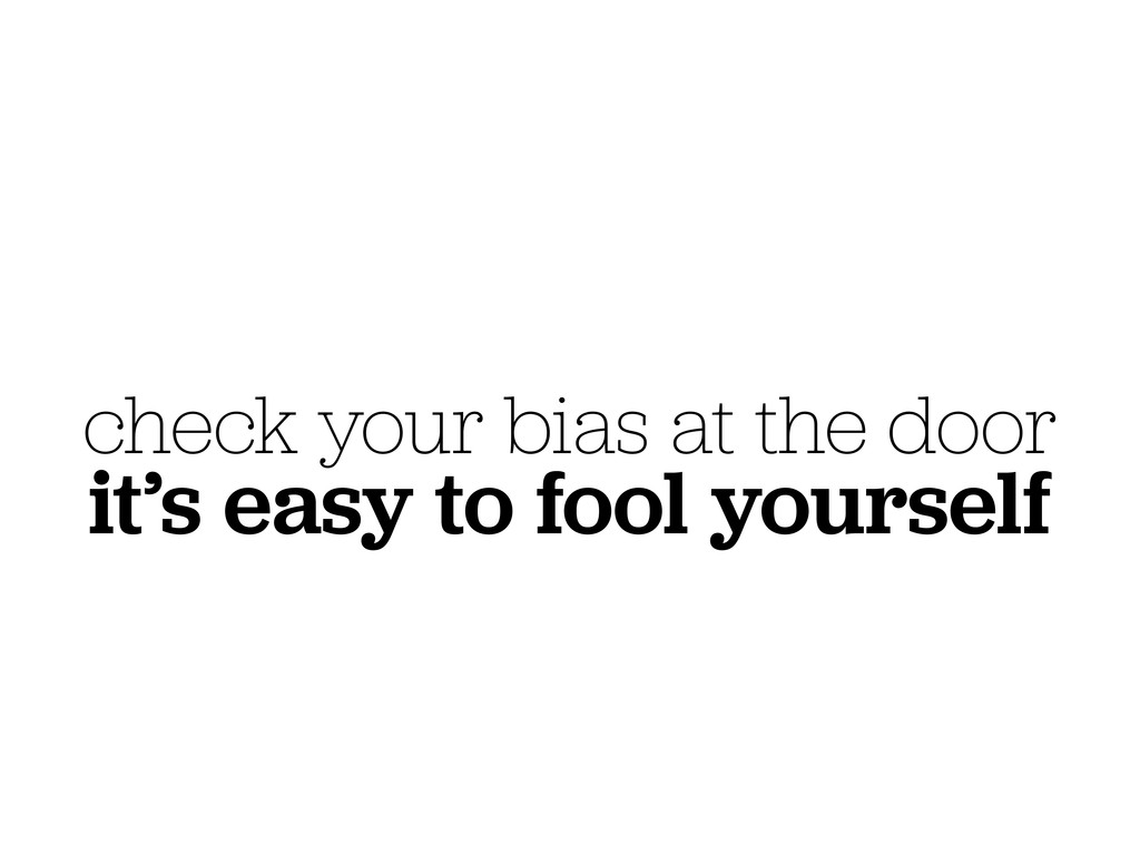 check your bias at the door it's easy to fool y...