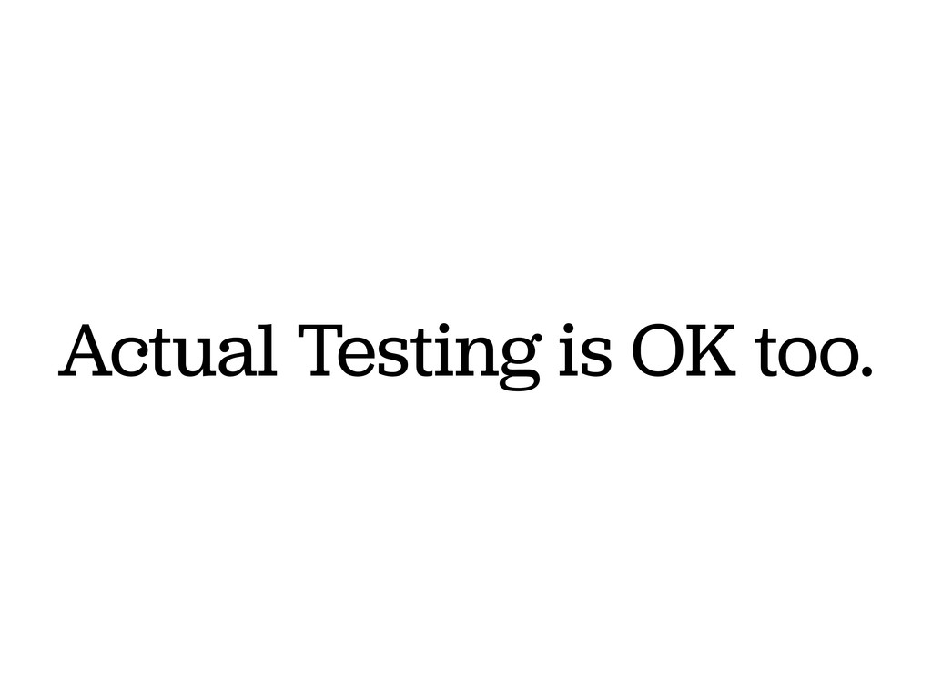 Actual Testing is OK too.