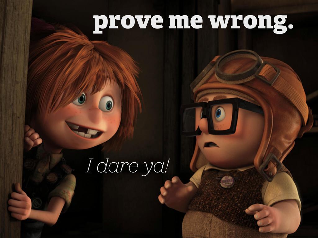 I dare ya! prove me wrong.