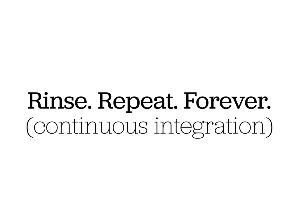 Rinse. Repeat. Forever. (continuous integration)