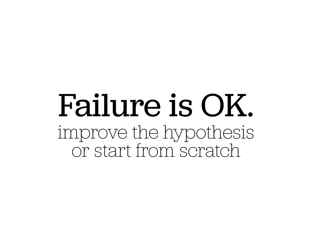 Failure is OK. improve the hypothesis or start ...