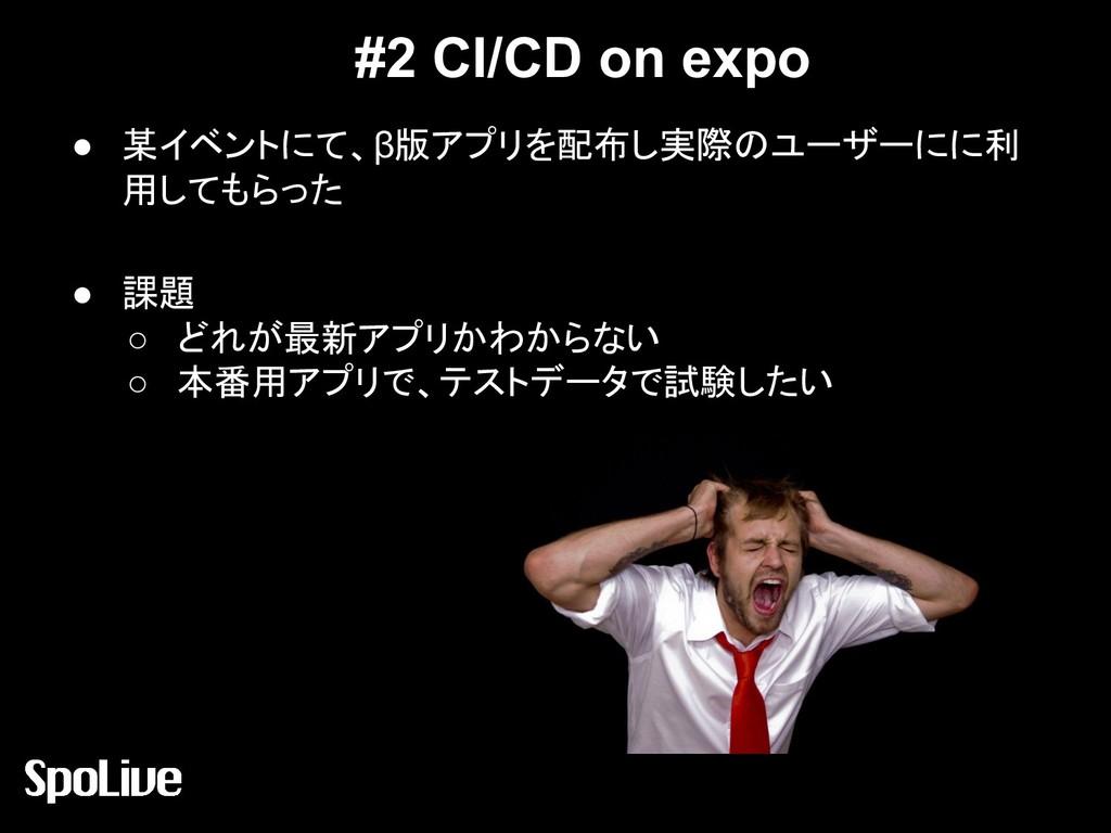 #2 CI/CD on expo ● 某イベントにて、β版アプリを配布し実際のユーザーにに利 ...