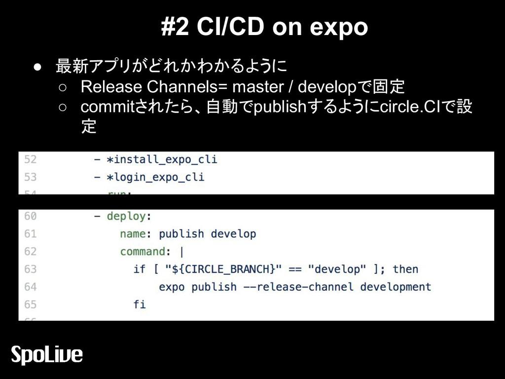 #2 CI/CD on expo ● 最新アプリがどれかわかるように ○ Release Ch...