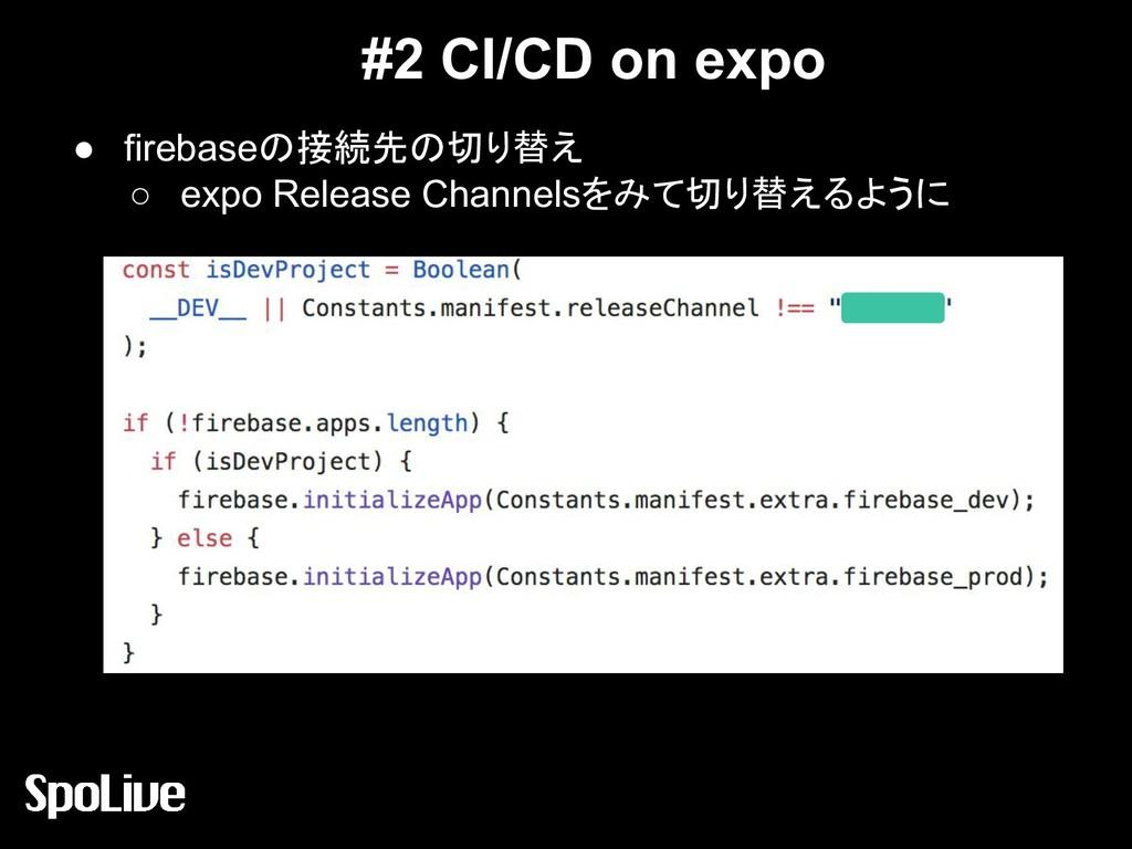 #2 CI/CD on expo ● firebaseの接続先の切り替え ○ expo Rel...