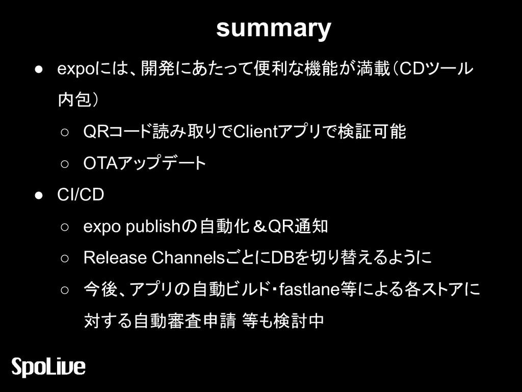 summary ● expoには、開発にあたって便利な機能が満載(CDツール 内包) ○ QR...