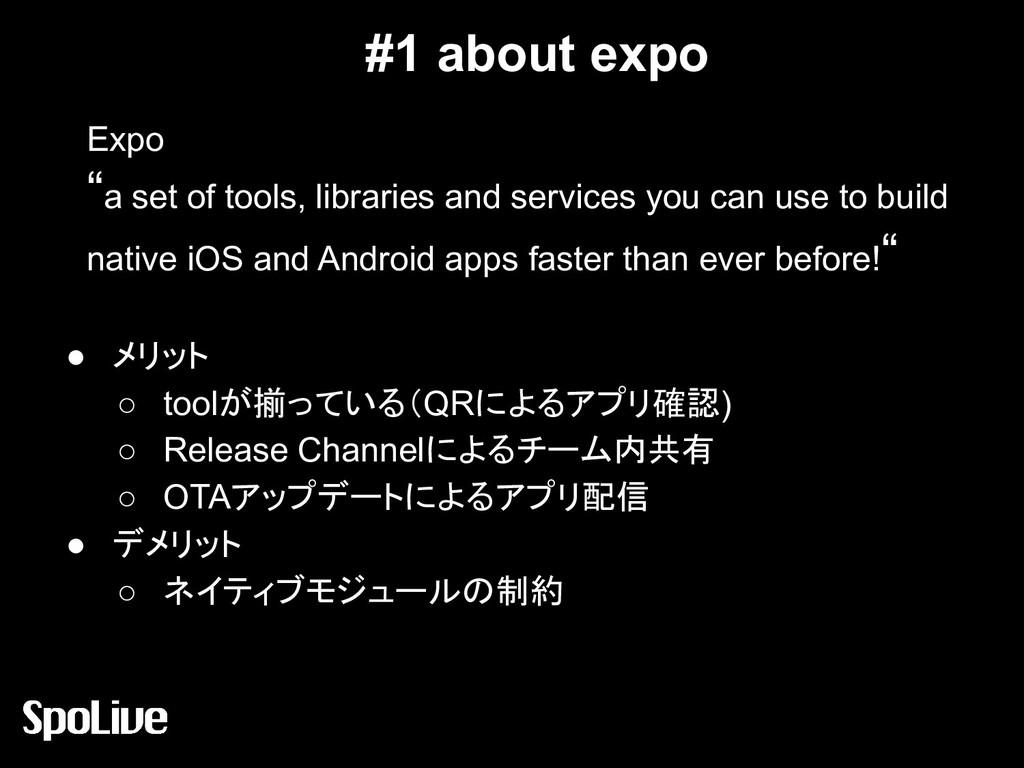 #1 about expo ● メリット ○ toolが揃っている(QRによるアプリ確認) ○...